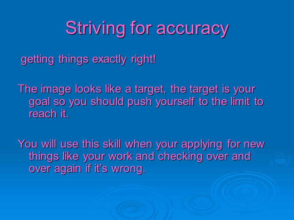 Striving for accuracy getting things exactly right!