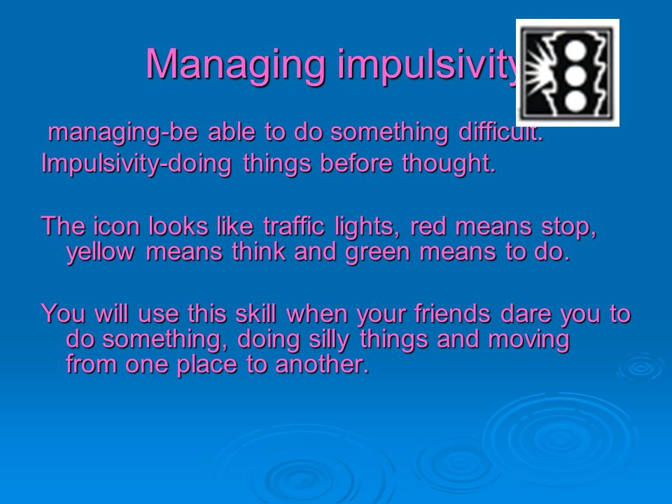 Managing impulsivity managing-be able to do something difficult.