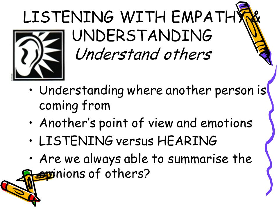 LISTENING WITH EMPATHY & UNDERSTANDING Understand others