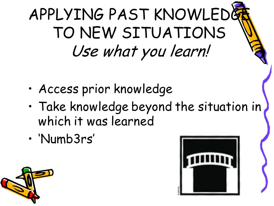 APPLYING PAST KNOWLEDGE TO NEW SITUATIONS Use what you learn!