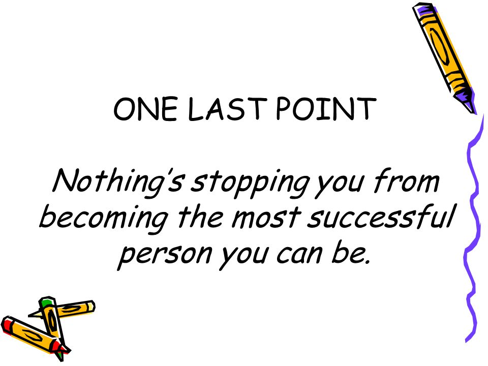 ONE LAST POINT Nothing's stopping you from becoming the most successful person you can be.