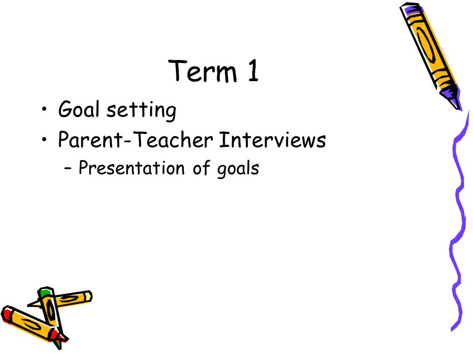 Term 1 Goal setting Parent-Teacher Interviews Presentation of goals