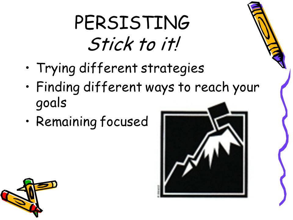 PERSISTING Stick to it! Trying different strategies