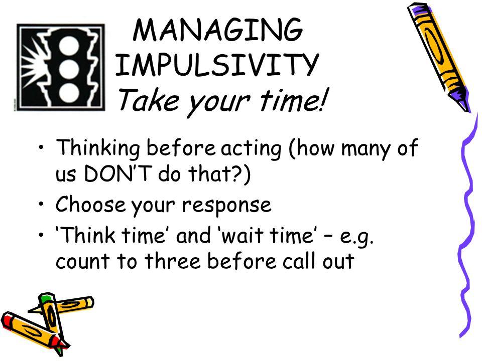 MANAGING IMPULSIVITY Take your time!