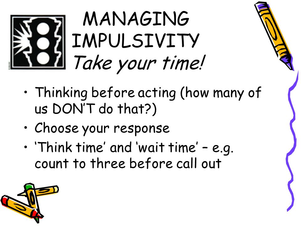 MANAGING IMPULSIVITY Take your time!
