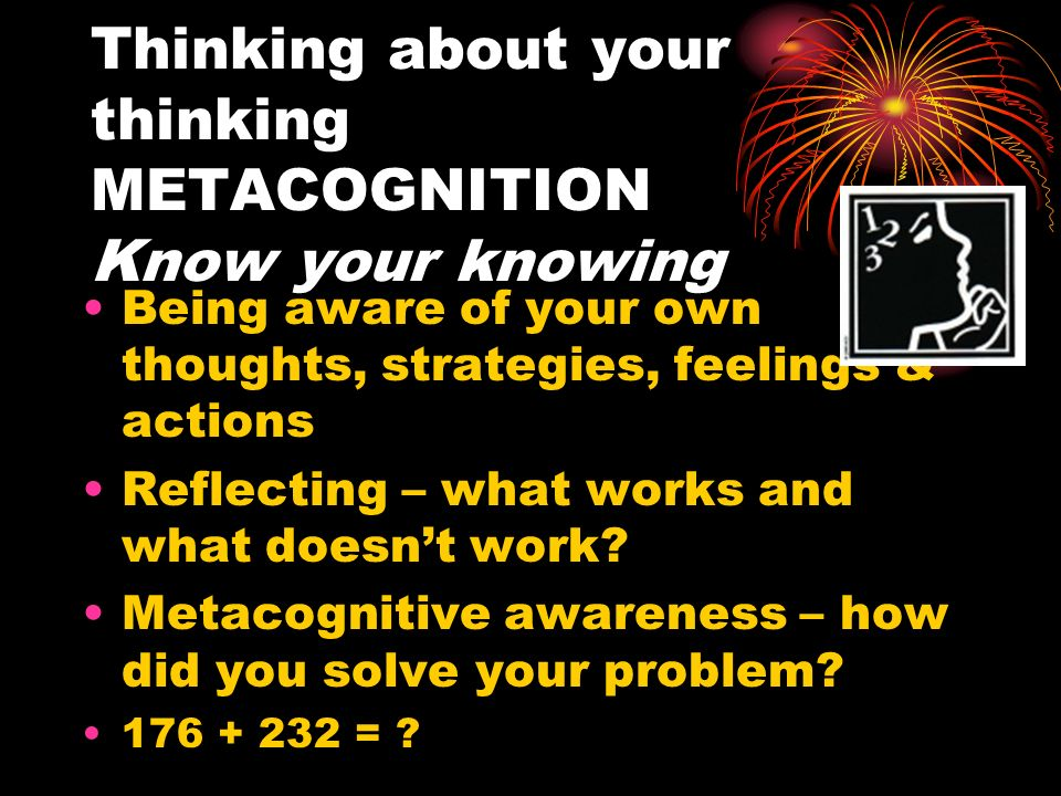 Thinking about your thinking METACOGNITION Know your knowing