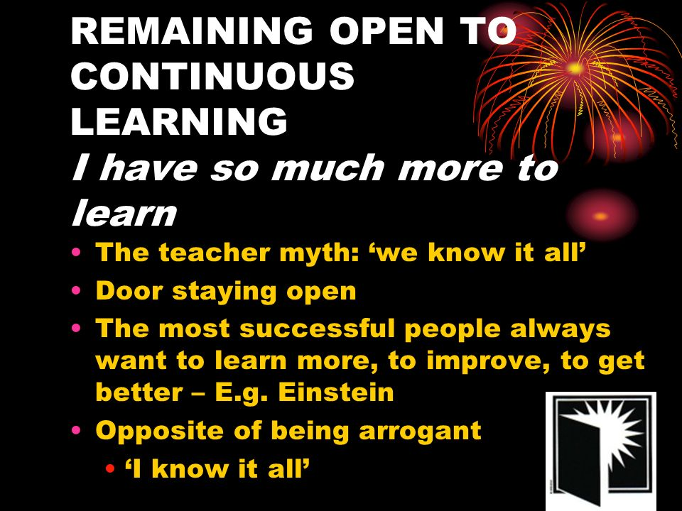 REMAINING OPEN TO CONTINUOUS LEARNING I have so much more to learn