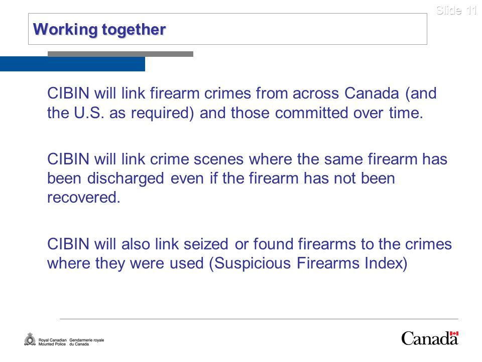 Working togetherCIBIN will link firearm crimes from across Canada (and the U.S. as required) and those committed over time.