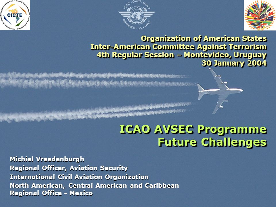 Organization of American States Inter-American Committee Against Terrorism 4th Regular Session – Montevideo, Uruguay 30 January 2004 ICAO AVSEC Programme Future Challenges