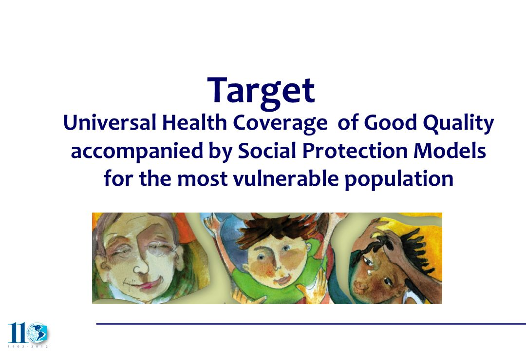 Target Universal Health Coverage of Good Quality accompanied by Social Protection Models for the most vulnerable population.