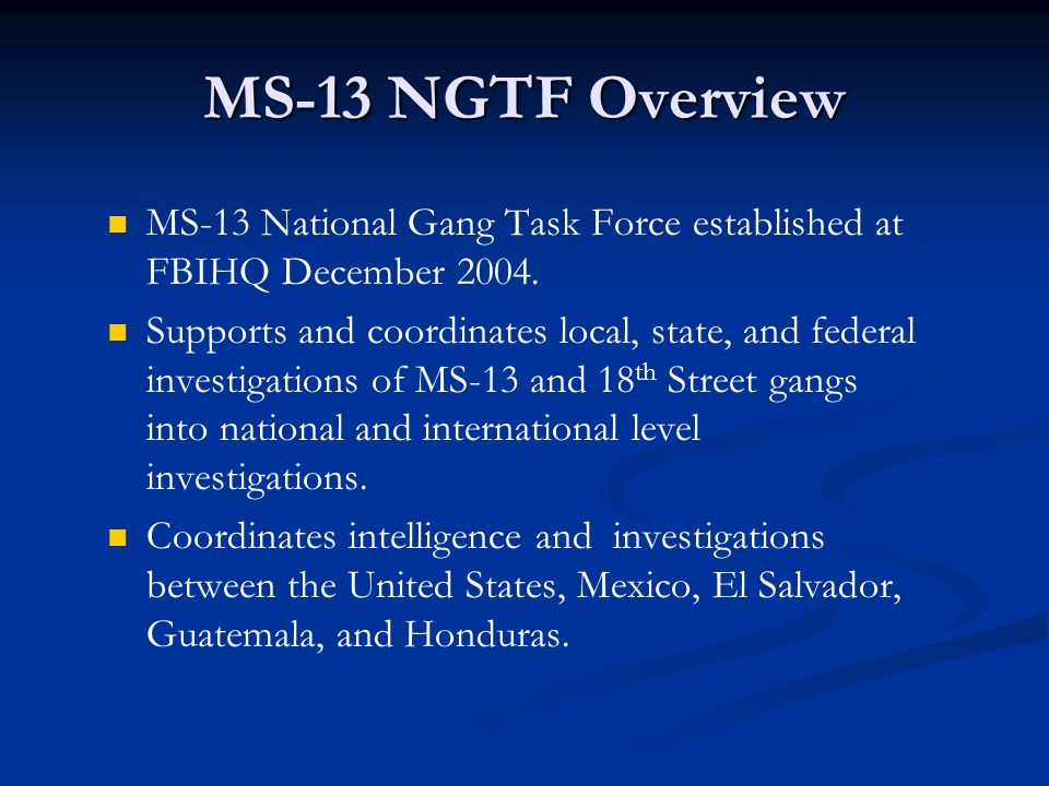 MS-13 NGTF Overview MS-13 National Gang Task Force established at FBIHQ December 2004.
