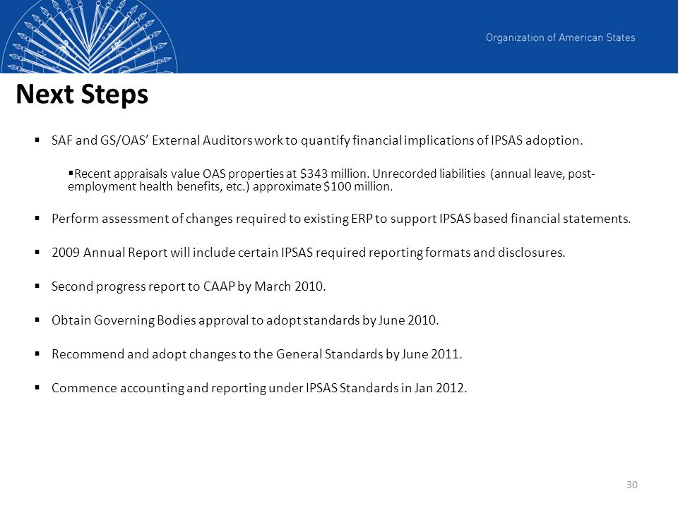 Next Steps SAF and GS/OAS' External Auditors work to quantify financial implications of IPSAS adoption.