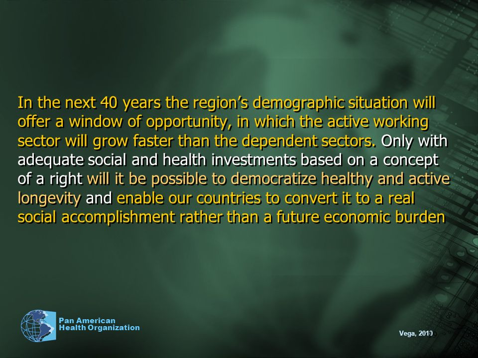 In the next 40 years the region's demographic situation will offer a window of opportunity, in which the active working sector will grow faster than the dependent sectors. Only with adequate social and health investments based on a concept of a right will it be possible to democratize healthy and active longevity and enable our countries to convert it to a real social accomplishment rather than a future economic burden