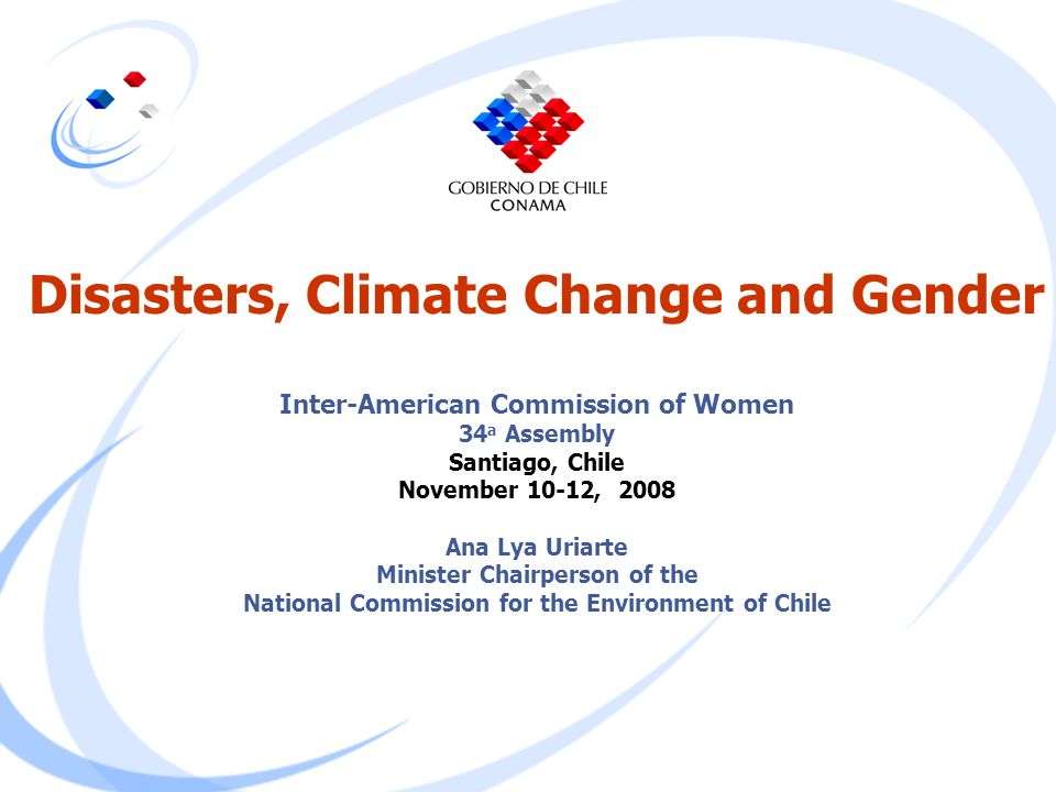 Disasters, Climate Change and Gender Inter-American Commission of Women 34a Assembly Santiago, Chile November 10-12, 2008 Ana Lya Uriarte Minister Chairperson of the National Commission for the Environment of Chile