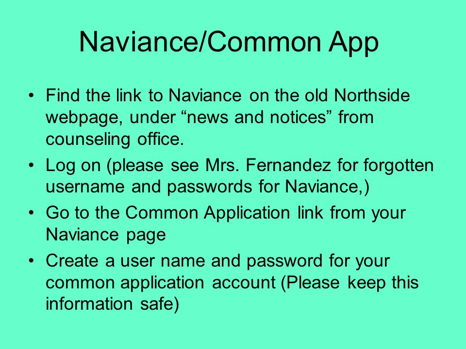 Naviance/Common App Find the link to Naviance on the old Northside webpage, under news and notices from counseling office.