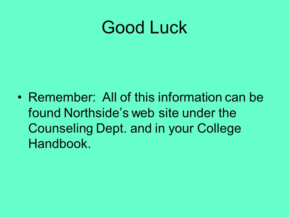 Good Luck Remember: All of this information can be found Northside's web site under the Counseling Dept.
