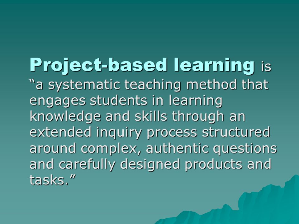 Project-based learning is a systematic teaching method that engages students in learning knowledge and skills through an extended inquiry process structured around complex, authentic questions and carefully designed products and tasks.