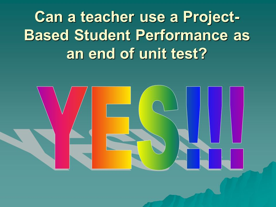 Can a teacher use a Project-Based Student Performance as an end of unit test