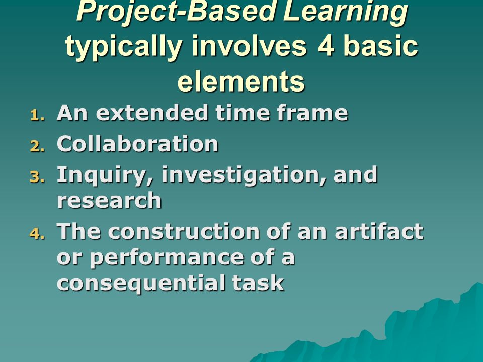 Project-Based Learning typically involves 4 basic elements