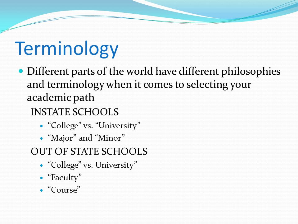 Terminology Different parts of the world have different philosophies and terminology when it comes to selecting your academic path.