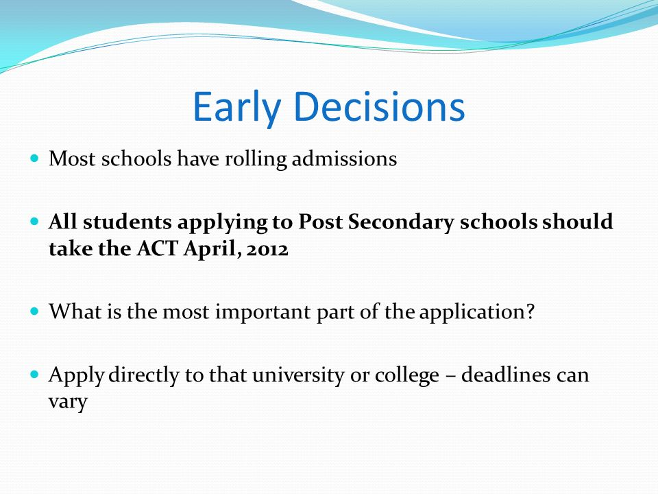 Early Decisions Most schools have rolling admissions