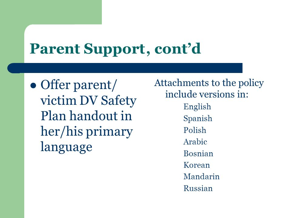 Parent Support , cont'd Offer parent/ victim DV Safety Plan handout in her/his primary language.