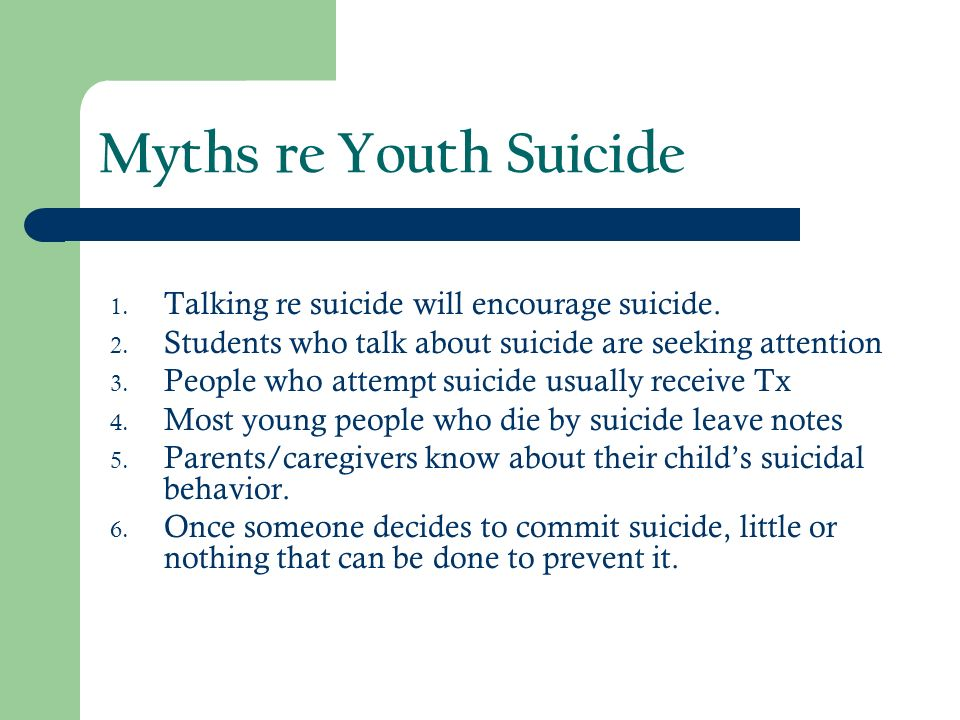 Myths re Youth Suicide Talking re suicide will encourage suicide.