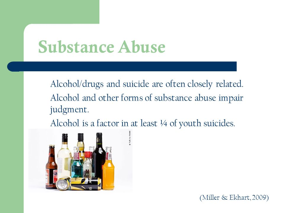 Substance Abuse Alcohol/drugs and suicide are often closely related.
