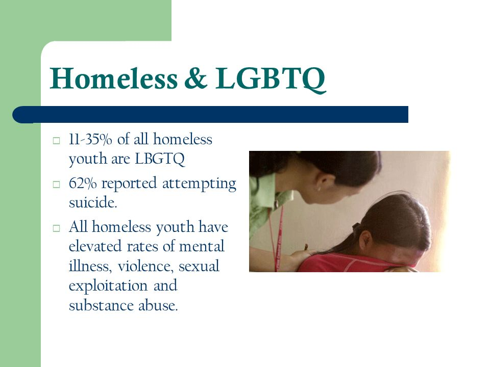Homeless & LGBTQ 11-35% of all homeless youth are LBGTQ
