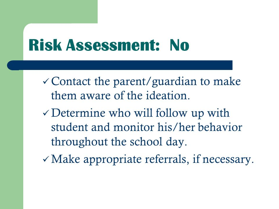 Risk Assessment: No Contact the parent/guardian to make them aware of the ideation.
