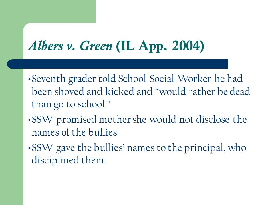 Albers v. Green (IL App. 2004) Seventh grader told School Social Worker he had been shoved and kicked and would rather be dead than go to school.