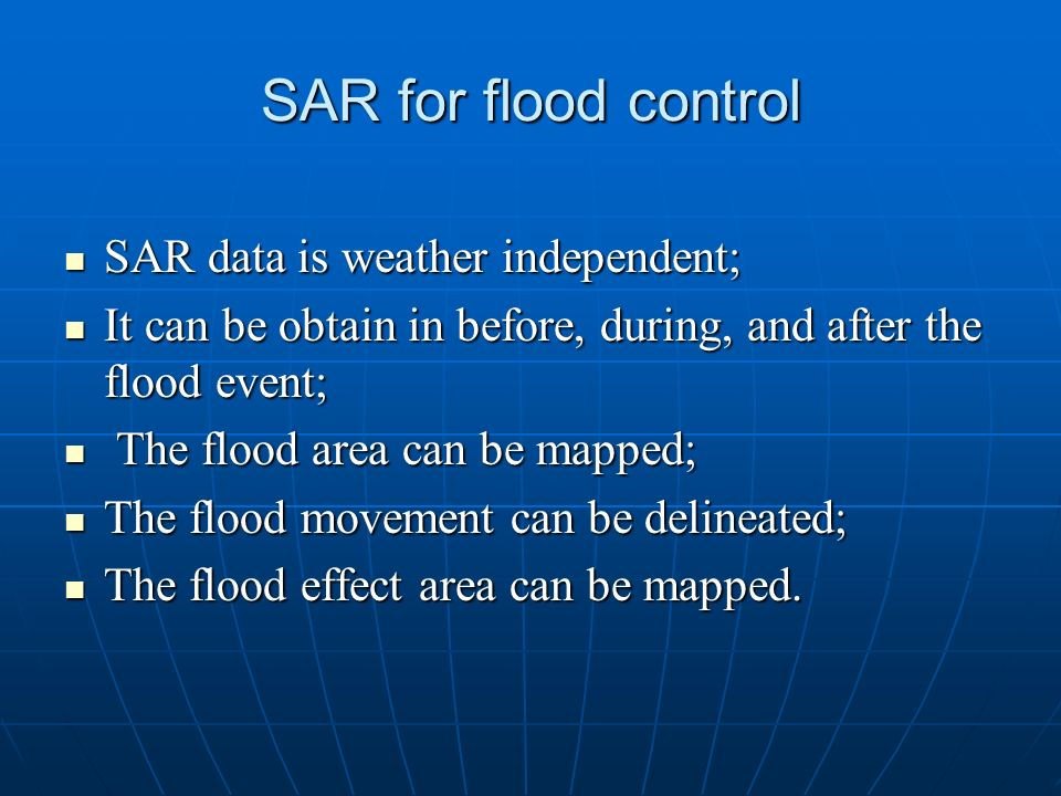 SAR for flood control SAR data is weather independent;