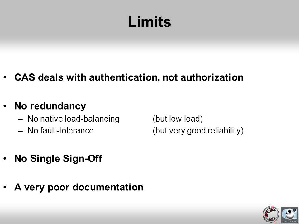 Limits CAS deals with authentication, not authorization No redundancy