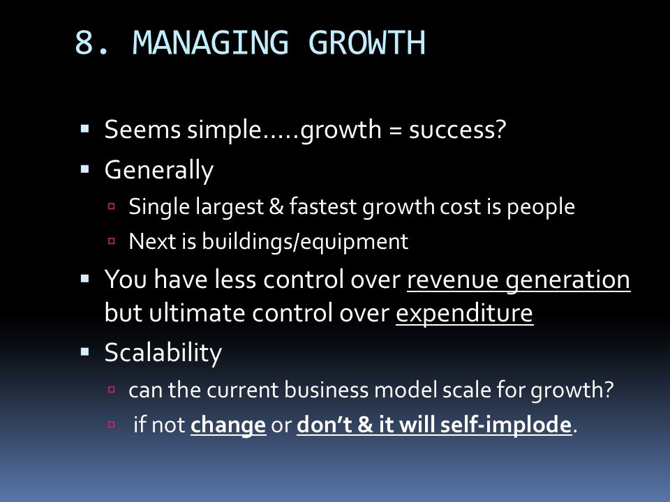 8. MANAGING GROWTH Seems simple…..growth = success Generally