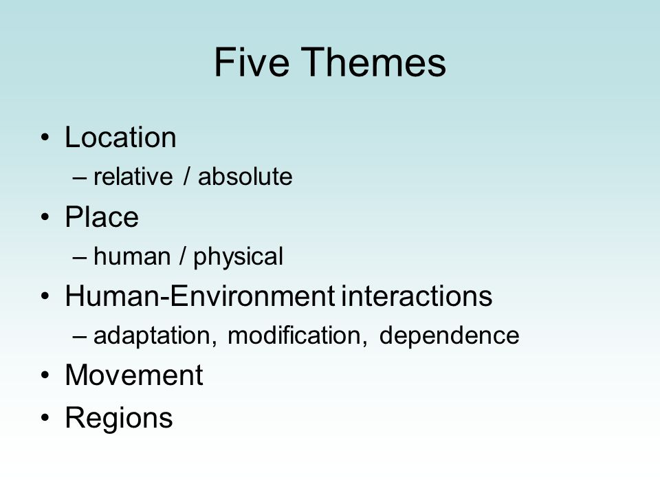 Five Themes Location Place Human-Environment interactions Movement