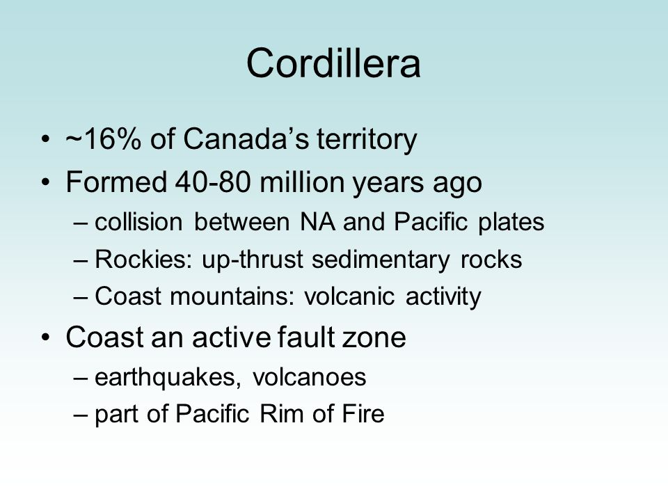 Cordillera ~16% of Canada's territory Formed 40-80 million years ago