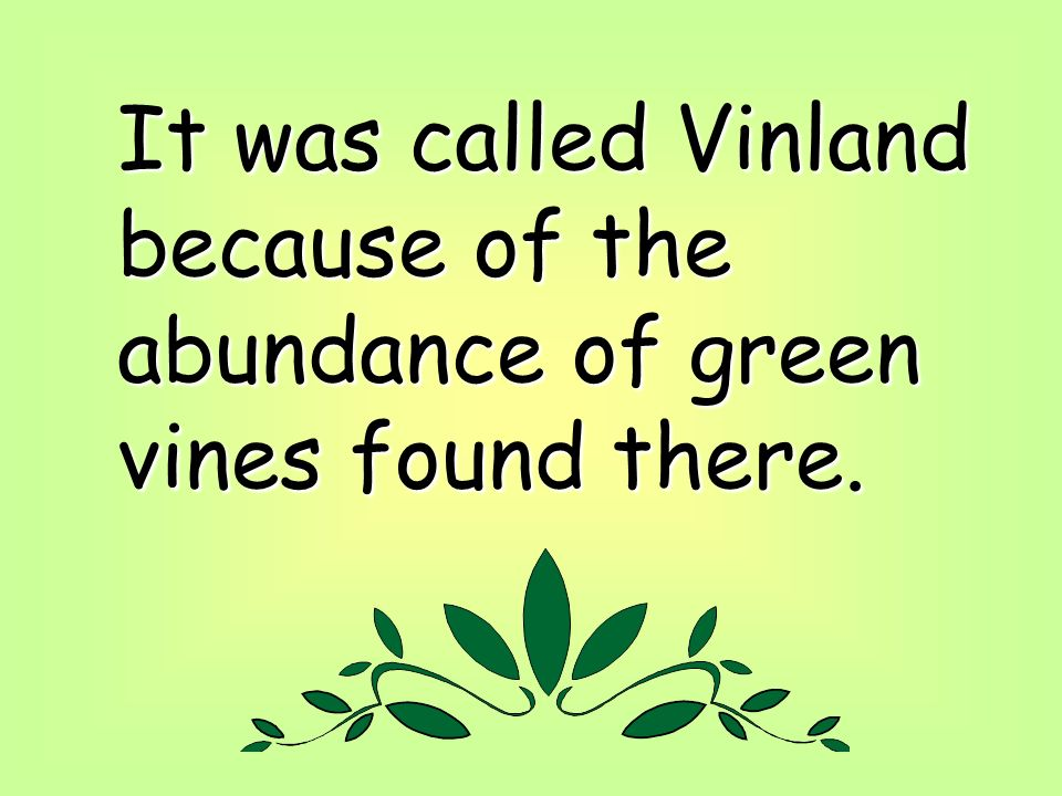 It was called Vinland because of the abundance of green vines found there.