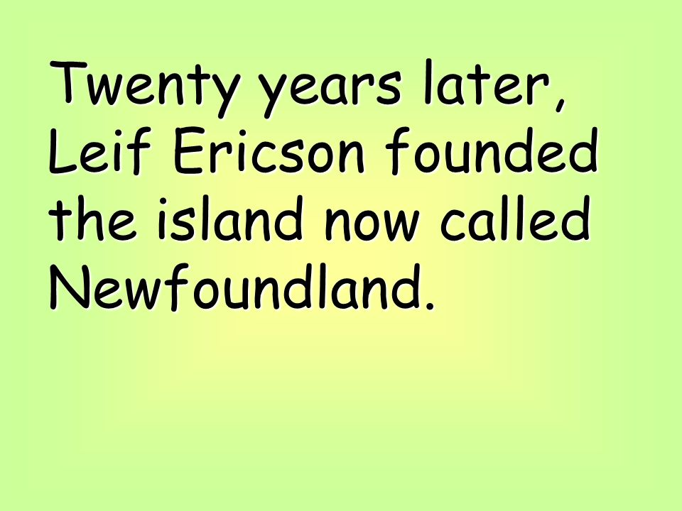 Twenty years later, Leif Ericson founded the island now called Newfoundland.