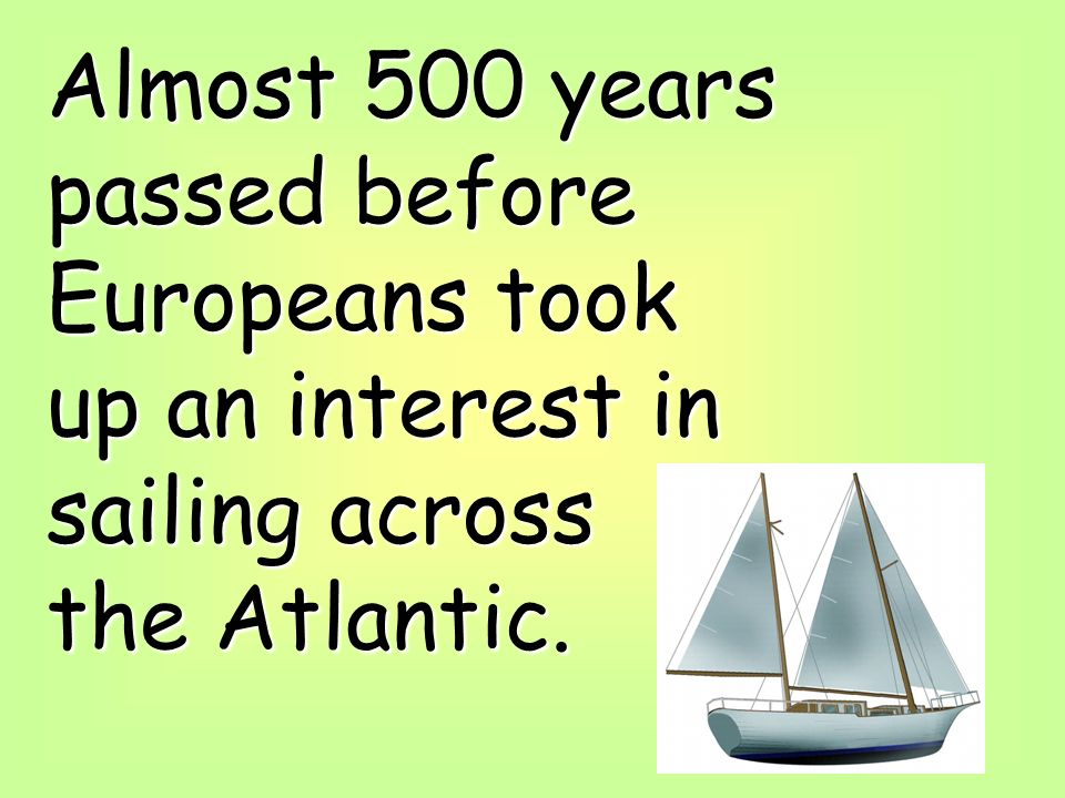 Almost 500 years passed before Europeans took up an interest in sailing across the Atlantic.