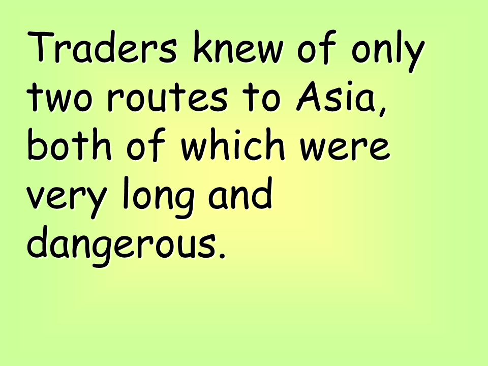 Traders knew of only two routes to Asia, both of which were very long and dangerous.