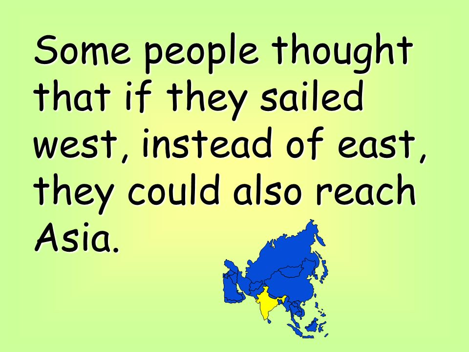 Some people thought that if they sailed west, instead of east, they could also reach Asia.