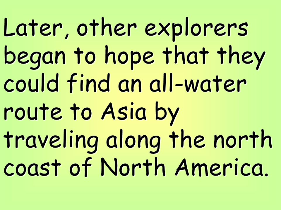 Later, other explorers began to hope that they could find an all-water route to Asia by traveling along the north coast of North America.