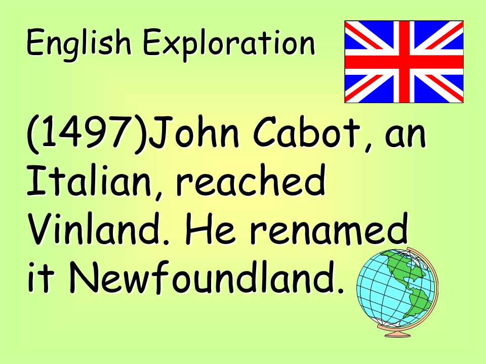 English Exploration (1497)John Cabot, an Italian, reached Vinland. He renamed it Newfoundland.