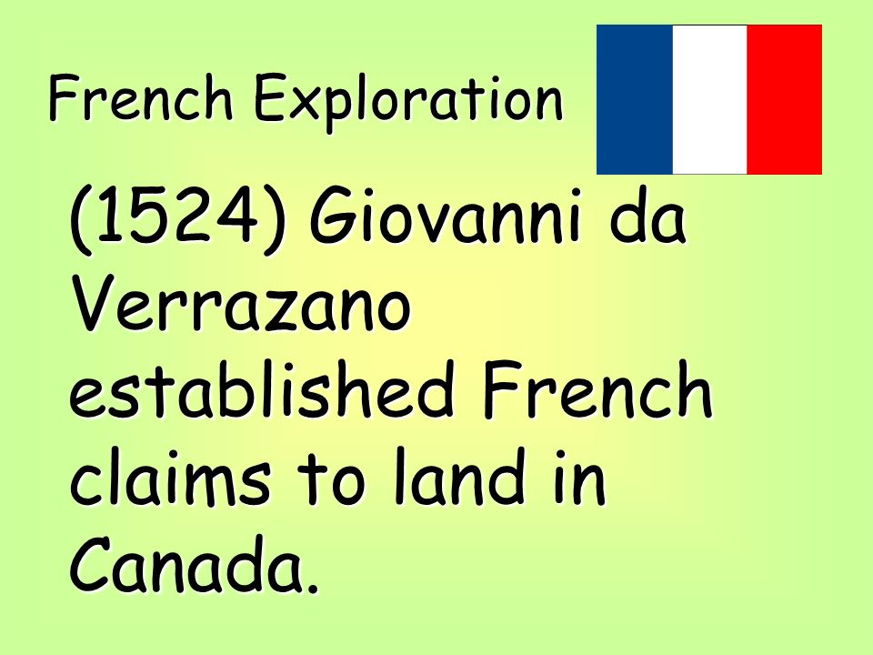 French Exploration (1524) Giovanni da Verrazano established French claims to land in Canada.