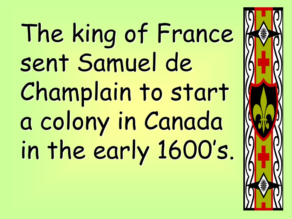The king of France sent Samuel de Champlain to start a colony in Canada in the early 1600's.