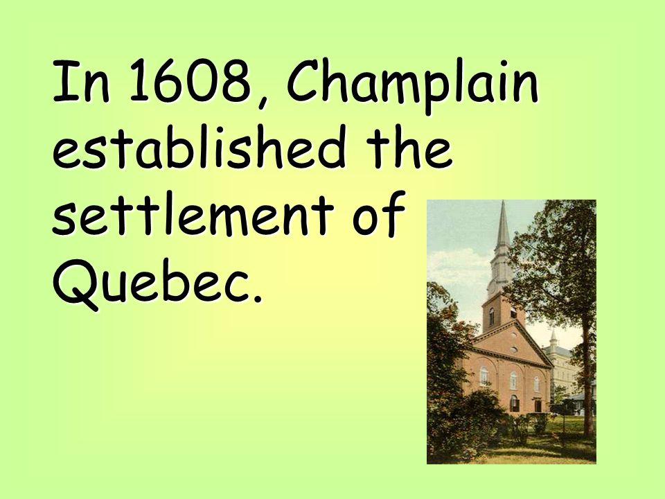 In 1608, Champlain established the settlement of Quebec.