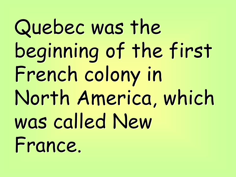 Quebec was the beginning of the first French colony in North America, which was called New France.