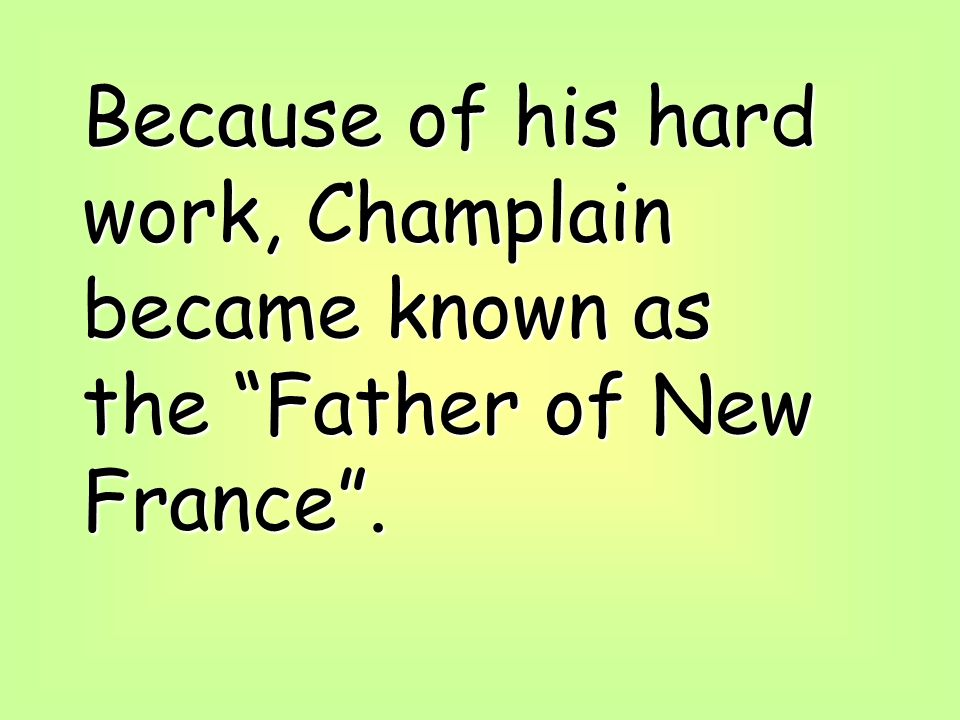 Because of his hard work, Champlain became known as the Father of New France .