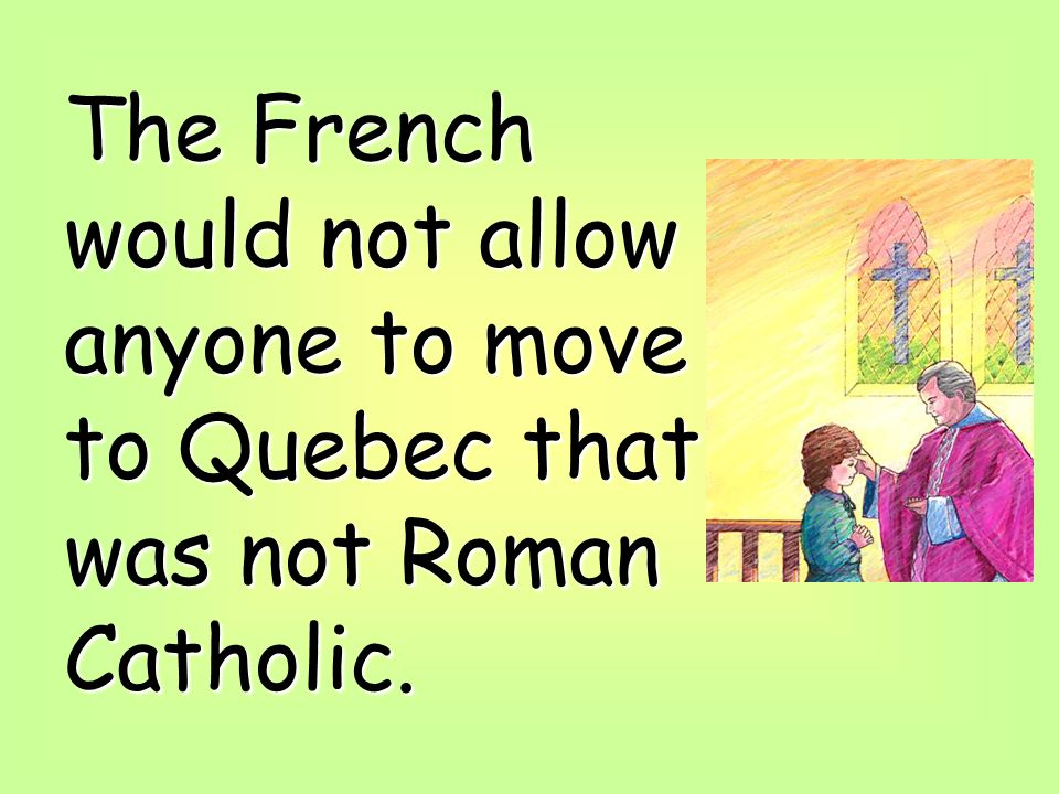 The French would not allow anyone to move to Quebec that was not Roman Catholic.