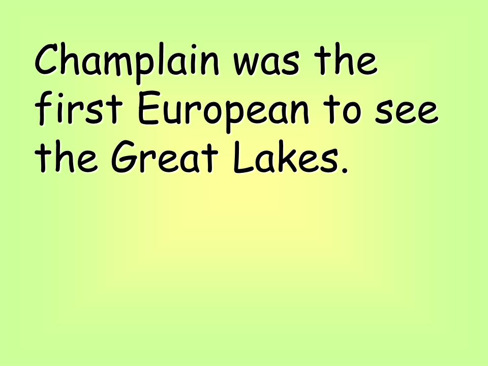 Champlain was the first European to see the Great Lakes.